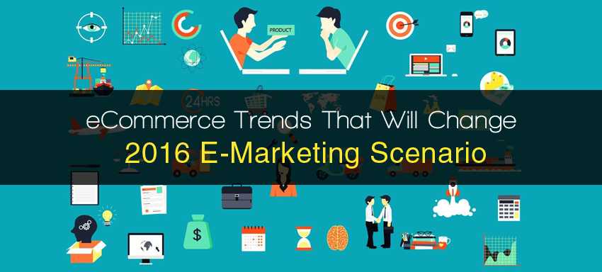 Ecommerce Trends That Will Change 2016 E-Marketing Scenario