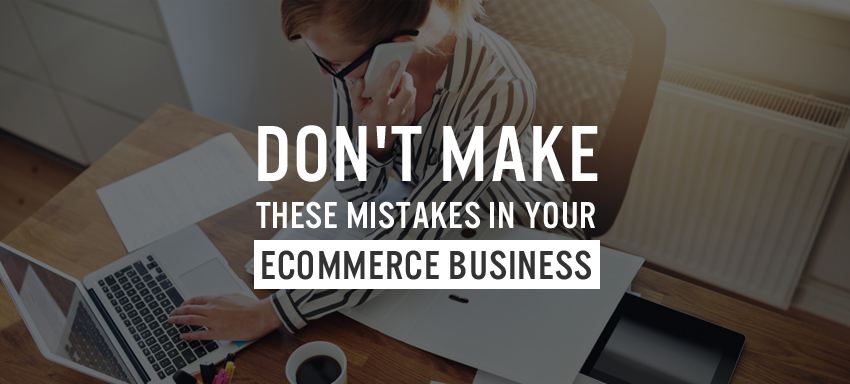 Don't Make These Mistakes in Your Ecommerce Business