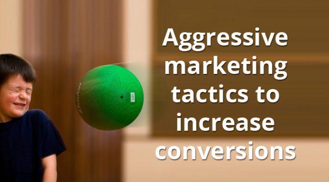 3 aggressive marketing tactics to increase conversions